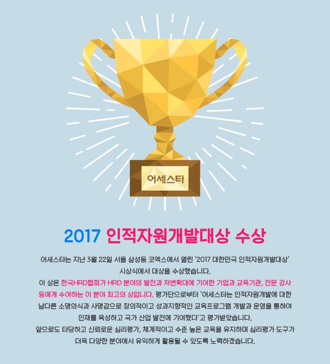 어세스타, 2017 인적자원개발대상 수상 어세스타는 지난 3월 22일 서울 삼성동 코엑스에서 열린 2017 대한민국 인적자원개발대상 시상식에서 대상을 수상했습니다. 이 상은?한국HRD협회가 HRD 분야의 발전과 저변확대에 기여한 기업과 교육기관, 전문 강사 등에게 수여하는 이 분야 최고의 상입니다. 평가단으로부터 어세스타는 인적자원개발에 대한 남다른 소명의식과 사명감으로 창의적이고 성과지향적인 교육프로그램 개발과 운영을 통하여 인재를 육성하고 국가 산업 발전에 기여했다고 평가받았습니다. 앞으로도 타당하고 신뢰로운 심리평가, 체계적이고 수준 높은 교육을 유지하며?심리평가 도구가 더욱 다양한 분야에서 유익하게 활용될 수 있도록 노력하겠습니다.